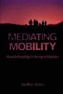 Mediating Mobility : Visual Anthropology in the Age of Migration, Hardback Book