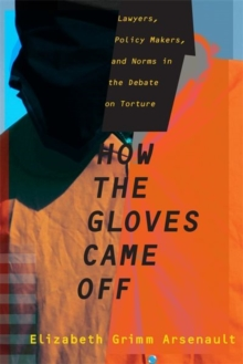 How the Gloves Came Off : Lawyers, Policy Makers, and Norms in the Debate on Torture, Hardback Book