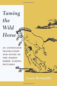 Taming the Wild Horse : An Annotated Translation and Study of the Daoist Horse Taming Pictures, Paperback / softback Book