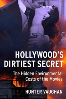 Hollywood's Dirtiest Secret : The Hidden Environmental Costs of the Movies, Paperback / softback Book