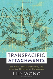 Transpacific Attachments : Sex Work, Media Networks, and Affective Histories of Chineseness, Hardback Book