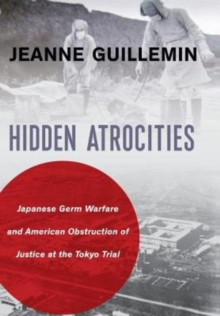 Hidden Atrocities : Japanese Germ Warfare and American Obstruction of Justice at the Tokyo Trial, Hardback Book