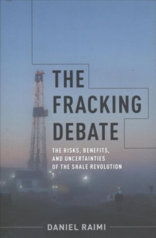 The Fracking Debate : The Risks, Benefits, and Uncertainties of the Shale Revolution, Hardback Book