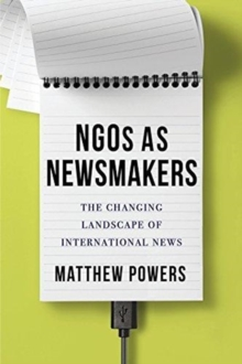 NGOs as Newsmakers : The Changing Landscape of International News, Paperback / softback Book