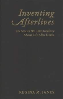 Inventing Afterlives : The Stories We Tell Ourselves About Life After Death, Hardback Book
