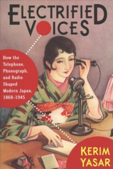 Electrified Voices : How the Telephone, Phonograph, and Radio Shaped Modern Japan, 1868-1945, Paperback / softback Book