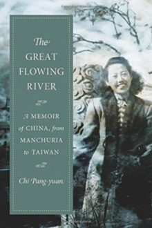 The Great Flowing River : A Memoir of China, from Manchuria to Taiwan, Hardback Book