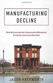 Manufacturing Decline : How Racism and the Conservative Movement Crush the American Rust Belt, Hardback Book