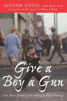 Give a Boy a Gun : One Man's Journey from Killing to Peace-Making, Paperback Book
