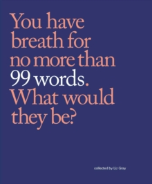99 Words : You have breath for no more than 99 words. What would they be?, Paperback / softback Book