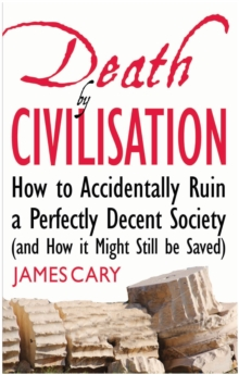 Death By Civilisation : How to Accidently Ruin a Perfectly Decent Society (and How it Might Still be Saved), EPUB eBook