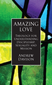Amazing Love : Theology for Understanding Discipleship, Sexuality and Mission, Paperback Book