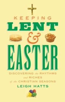 Keeping Lent and Easter : Discovering the Rhythms and Riches of the Christian Seasons, Paperback Book