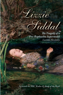 Lizzie Siddal : The Tragedy of a Pre-Raphaelite Supermodel, Paperback Book