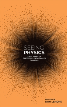Seeing Physics: 2,600 Years from Thales to Higgs, Hardback Book