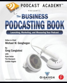 Podcast Academy: The Business Podcasting Book : Launching, Marketing, and Measuring Your Podcast, Paperback / softback Book