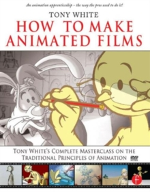 How to Make Animated Films : Tony White's Complete Masterclass on the Traditional Principals of Animation, Paperback Book