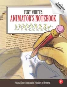 Tony White's Animator's Notebook : Personal Observations on the Principles of Movement, Paperback / softback Book