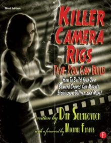 Killer Camera Rigs That You Can Build : How to Build Your Own Camera Cranes, Car Mounts, Stabilizers, Dollies, and More!, Paperback / softback Book