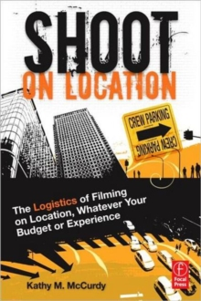 Shoot on Location : The Logistics of Filming on Location, Whatever Your Budget or Experience, Paperback / softback Book