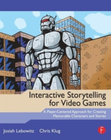 Interactive Storytelling for Video Games : A Player-Centered Approach to Creating Memorable Characters and Stories, Paperback Book