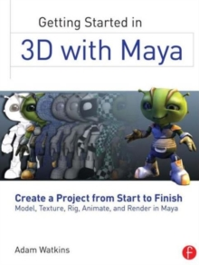 Getting Started in 3D with Maya : Create a Project from Start to Finish-Model, Texture, Rig, Animate, and Render in Maya, Paperback / softback Book