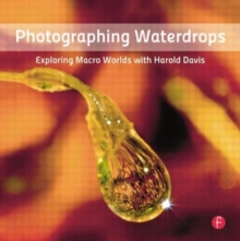 Photographing Waterdrops : Exploring Macro Worlds with Harold Davis, Paperback / softback Book