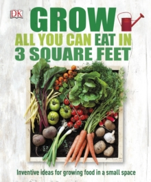 Grow All You Can Eat In Three Square Feet : Inventive Ideas for Growing Food in a Small Space, Hardback Book