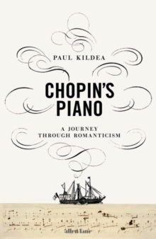 Chopin's Piano : A Journey through Romanticism, Hardback Book
