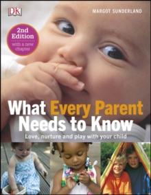 What Every Parent Needs To Know : Love, nuture and play with your child, Hardback Book