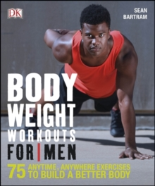 Bodyweight Workouts For Men : 75 Anytime, Anywhere Exercises to Build a Better Body, Paperback / softback Book
