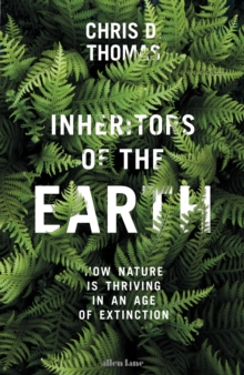 Inheritors of the Earth : How Nature is Thriving in an Age of Extinction, Hardback Book