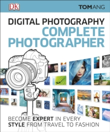 Digital Photography Complete Photographer : Become Expert in Every Style from Travel to Fashion, Hardback Book