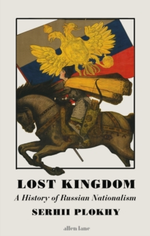 Lost Kingdom : A History of Russian Nationalism from Ivan the Great to Vladimir Putin, EPUB eBook