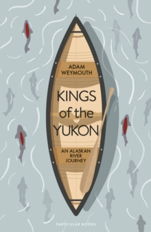 Kings of the Yukon : An Alaskan River Journey, Hardback Book