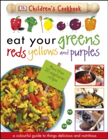 Eat Your Greens Reds Yellows and Purples : A Colourful Guide to things Delicious and Nutritious, PDF eBook