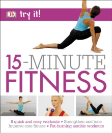 15 Minute Fitness : 100 quick and easy exercises * Strengthen and tone, improve core fitness* Fat burning aerobic workouts, Paperback / softback Book