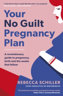 Your No Guilt Pregnancy Plan : A revolutionary guide to pregnancy, birth and the weeks that follow, Paperback Book