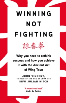 Winning Not Fighting : Why you need to rethink success and how you achieve it with the Ancient Art of Wing Tsun, Hardback Book