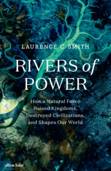 Rivers of Power : How a Natural Force Raised Kingdoms, Destroyed Civilizations, and Shapes Our World, Hardback Book