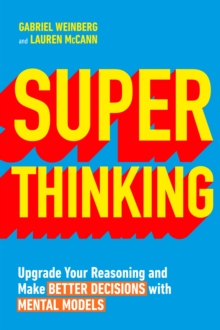 Super Thinking : Upgrade Your Reasoning and Make Better Decisions with Mental Models, Paperback / softback Book