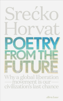 Poetry from the Future : Why a Global Liberation Movement Is Our Civilisation's Last Chance, Hardback Book