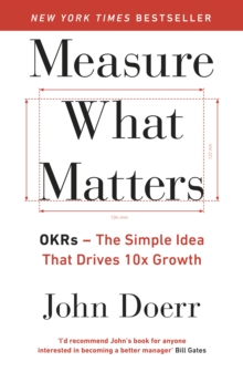 Measure What Matters : OKRs: The Simple Idea that Drives 10x Growth, Paperback Book