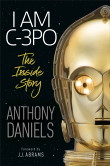 I Am C-3PO - The Inside Story : Foreword by J.J. Abrams, Hardback Book