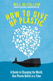 How to Give Up Plastic : A Guide to Changing the World, One Plastic Bottle at a Time. From the Head of Oceans at Greenpeace and spokesperson for their anti-plastic campaign, Hardback Book