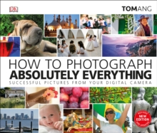 How to Photograph Absolutely Everything : Successful pictures from your digital camera, Hardback Book