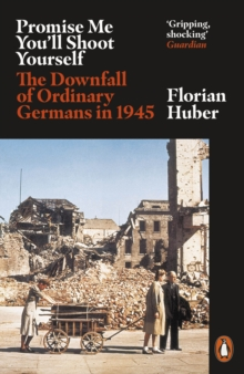 Promise Me You'll Shoot Yourself : The Downfall of Ordinary Germans, 1945, EPUB eBook