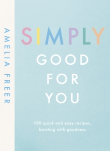 Simply Good For You : 100 quick and easy recipes, bursting with goodness, Hardback Book
