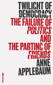 Twilight of Democracy : The Failure of Politics and the Parting of Friends, Hardback Book
