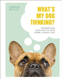 What's My Dog Thinking? : Understand Your Dog to Give Them a Happy Life, Hardback Book